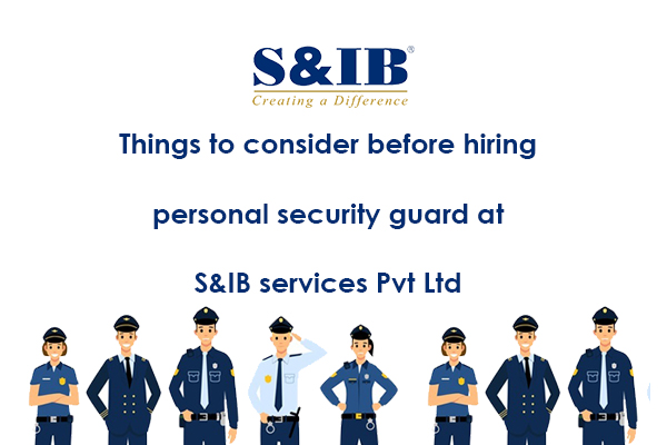banner - Things to consider before hiring personal security guard at S&IB services Pvt Ltd You have decided to hire a personal security guard service but not sure how to go about it? Keep on reading the following article to learn from the industry experts about the things to consider before hiring personal security services.